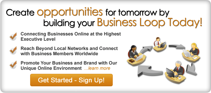 Create opportunities for tomorrow by building your Business Loop Today! Directly Connecting Businesses Online. Reach Beyond Local Networks and Connect with Business Members Worldwide. Promote Your Business and Brand with Our. Unique Online Environment...learn more. Entrepreneur opportunities.