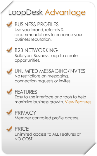 LoopDesk Advantage - BUSINESS PROFILES: Use your brand, referrals & recommendations to enhance your business reputation. B2B NETWORKING: Build your Business Loop to create opportunities. UNLIMITED MESSAGING/INVITES: No restrictions on messaging, connection requests or invites. FEATURES: Easy to use interface and tools to help maximize business growth. PRIVACY: Member controlled profile access. PRICE: Low one-time membership fee with unlimited access to ALL Features.